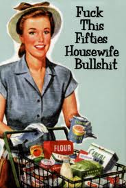 Fuck this fifties housewife bullshit